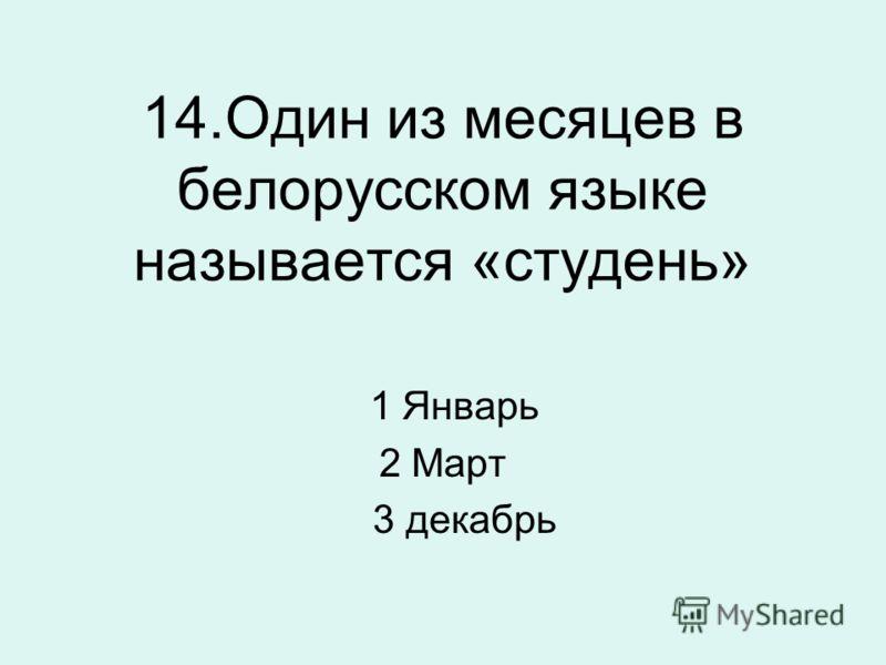 14.Один из месяцев в белорусском языке называется «студень» 1 Январь 2 Март 3 декабрь