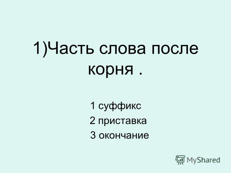 1)Часть слова после корня. 1 суффикс 2 приставка 3 окончание
