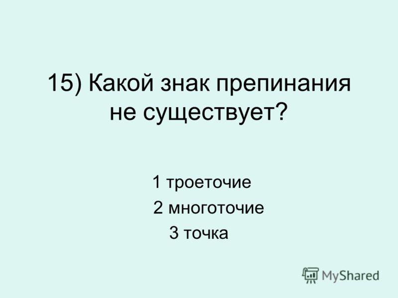 15) Какой знак препинания не существует? 1 троеточие 2 многоточие 3 точка