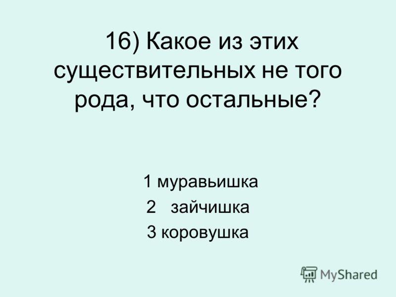 16) Какое из этих существительных не того рода, что остальные? 1 муравьишка 2 зайчишка 3 коровушка