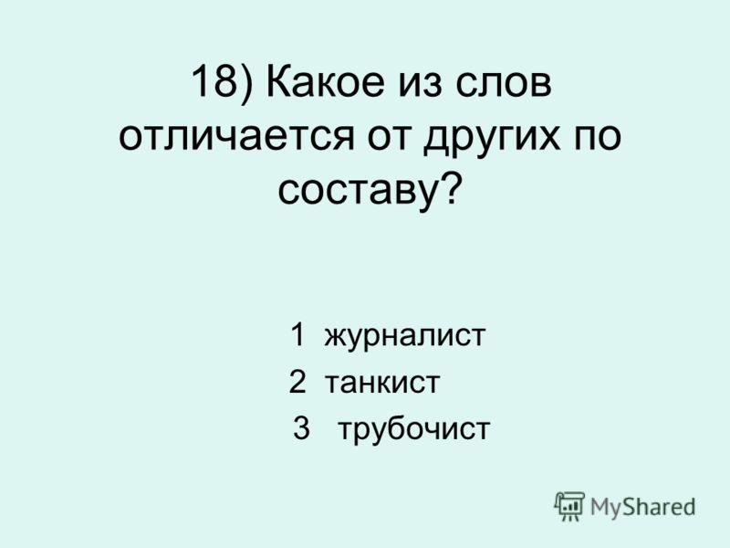 18) Какое из слов отличается от других по составу? 1 журналист 2 танкист 3 трубочист