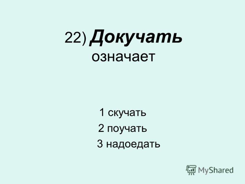 22) Докучать означает 1 скучать 2 поучать 3 надоедать