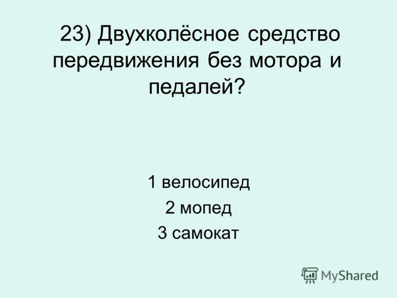 23) Двухколёсное средство передвижения без мотора и педалей? 1 велосипед 2 мопед 3 самокат