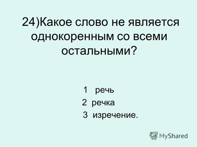 24)Какое слово не является однокоренным со всеми остальными? 1 речь 2 речка 3 изречение.