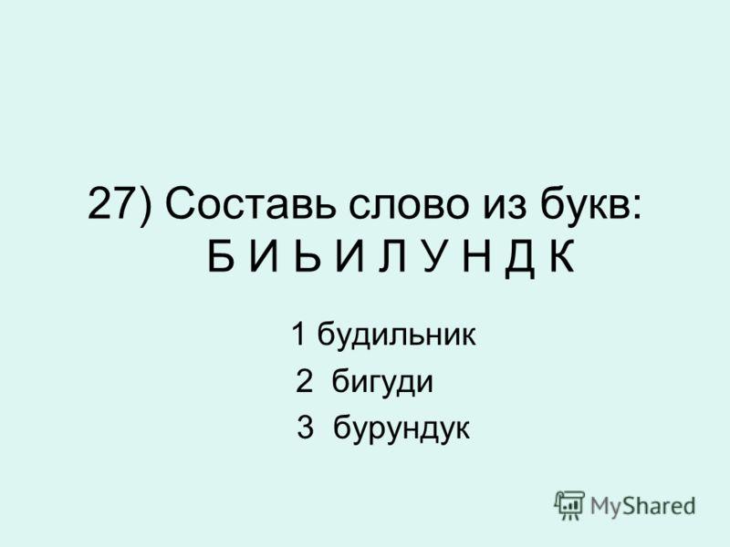 27) Составь слово из букв: Б И Ь И Л У Н Д К 1 будильник 2 бигуди 3 бурундук