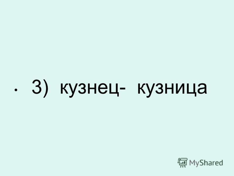 3) кузнец- кузница