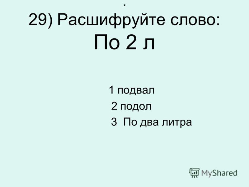 . 29) Расшифруйте слово: По 2 л 1 подвал 2 подол 3 По два литра