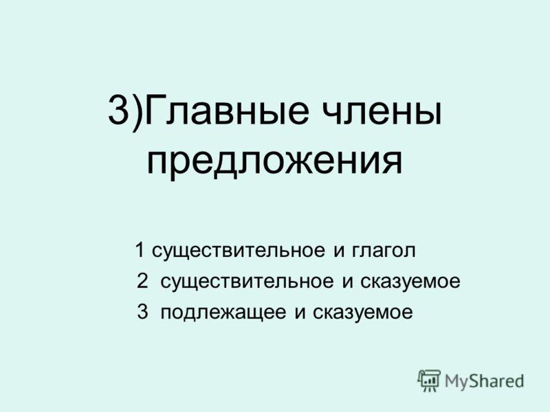 3)Главные члены предложения 1 существительное и глагол 2 существительное и сказуемое 3 подлежащее и сказуемое