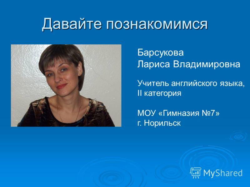 Давайте познакомимся Барсукова Лариса Владимировна Учитель английского языка, II категория МОУ «Гимназия 7» г. Норильск