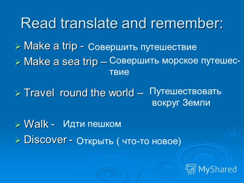 Read translate and remember: Make a trip - Make a trip - Make a sea trip – Make a sea trip – Travel round the world – Travel round the world – Walk - Walk - Discover - Discover - Совершить путешествие Совершить морское путешес- твие Путешествовать во