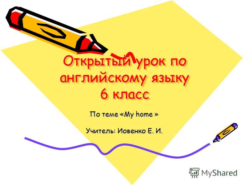 Открытый урок по английскому языку 6 класс По теме «My home » Учитель: Иовенко Е. И.