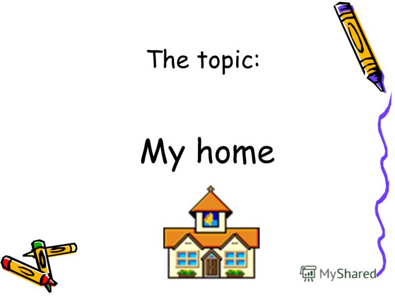 The topic: My home