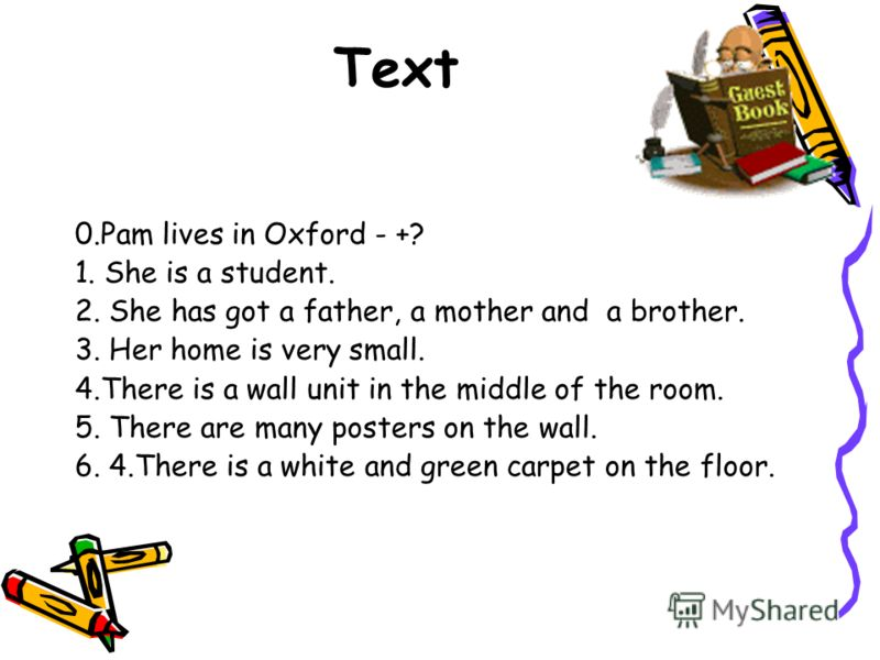 Text 0.Pam lives in Oxford - +? 1. She is a student. 2. She has got a father, a mother and a brother. 3. Her home is very small. 4.There is a wall unit in the middle of the room. 5. There are many posters on the wall. 6. 4.There is a white and green