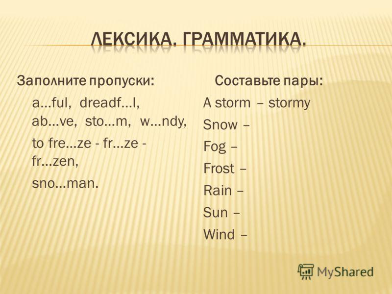 Заполните пропуски: a…ful, dreadf…l, ab…ve, sto…m, w…ndy, to fre…ze - fr…ze - fr…zen, sno…man. Составьте пары: A storm – stormy Snow – Fog – Frost – Rain – Sun – Wind –
