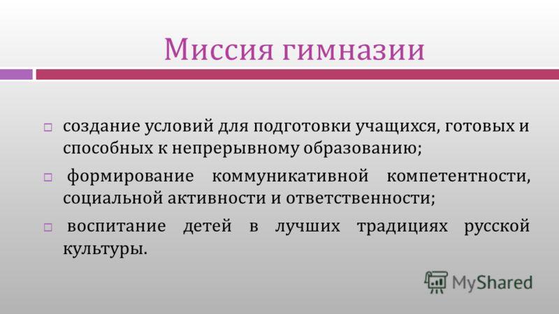 Миссия гимназии создание условий для подготовки учащихся, готовых и способных к непрерывному образованию ; формирование коммуникативной компетентности, социальной активности и ответственности ; воспитание детей в лучших традициях русской культуры.