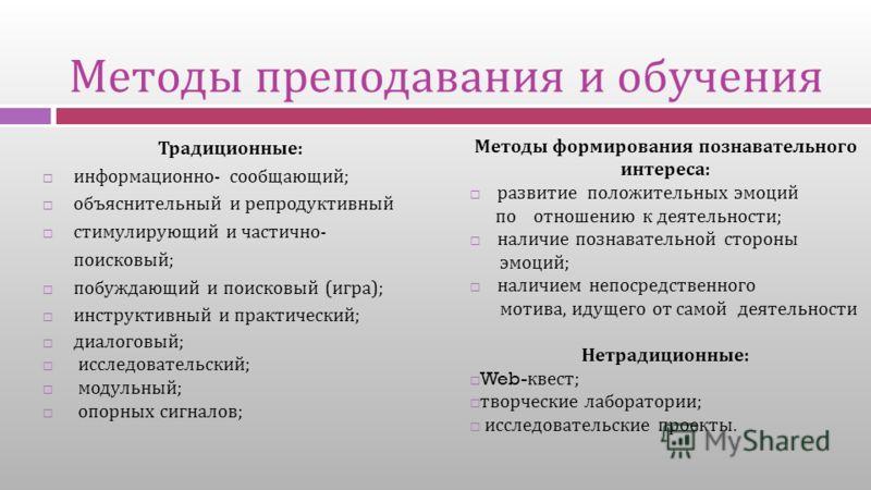 Методы преподавания и обучения Традиционные : информационно - сообщающий ; объяснительный и репродуктивный стимулирующий и частично - поисковый ; побуждающий и поисковый ( игра ); инструктивный и практический ; диалоговый ; исследовательский ; модуль