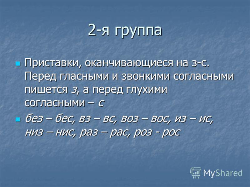 2-я группа Приставки, оканчивающиеся на з-с. Перед гласными и звонкими согласными пишется з, а перед глухими согласными – с Приставки, оканчивающиеся на з-с. Перед гласными и звонкими согласными пишется з, а перед глухими согласными – с без – бес, вз