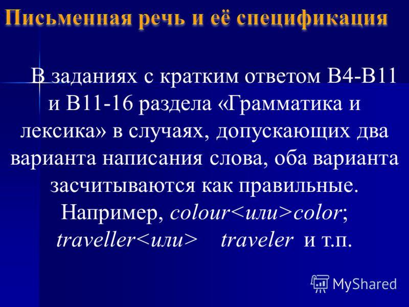 В заданиях с кратким ответом В4-В11 и В11-16 раздела «Грамматика и лексика» в случаях, допускающих два варианта написания слова, оба варианта засчитываются как правильные. Например, colour color; traveller traveler и т.п.