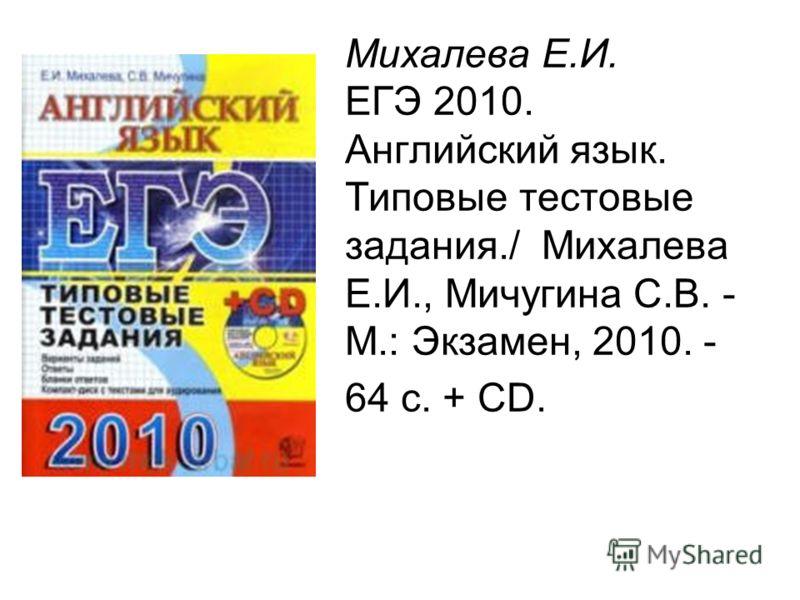 Михалева Е.И. ЕГЭ 2010. Английский язык. Типовые тестовые задания./ Михалева Е.И., Мичугина С.В. - М.: Экзамен, 2010. - 64 с. + CD.
