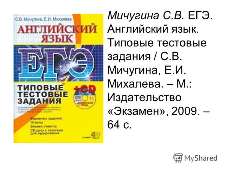 Мичугина С.В. ЕГЭ. Английский язык. Типовые тестовые задания / С.В. Мичугина, Е.И. Михалева. – М.: Издательство «Экзамен», 2009. – 64 с.