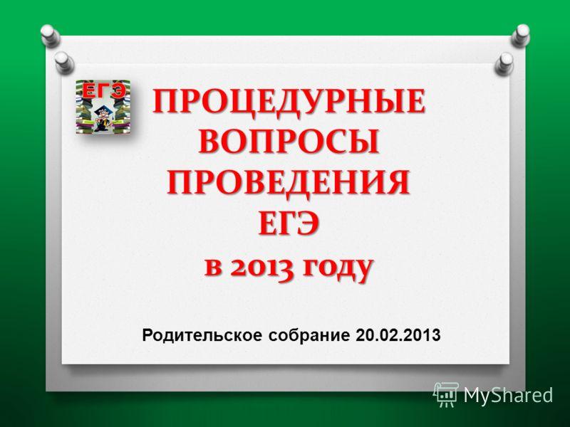 ПРОЦЕДУРНЫЕ ВОПРОСЫ ПРОВЕДЕНИЯ ЕГЭ в 2013 году Родительское собрание 20.02.2013