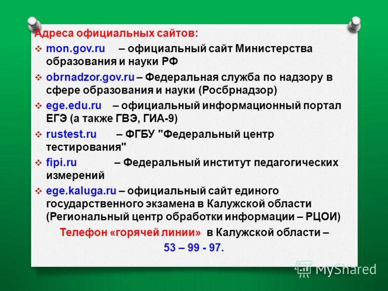 Адреса официальных сайтов : mon.go v.ru – официальный сайт Министерства образования и науки РФ obrnadzor.gov.ru – Федеральная служба по надзору в сфере образования и науки ( Росбрнадзор ) ege.edu.ru – официальный информационный портал ЕГЭ ( а также Г