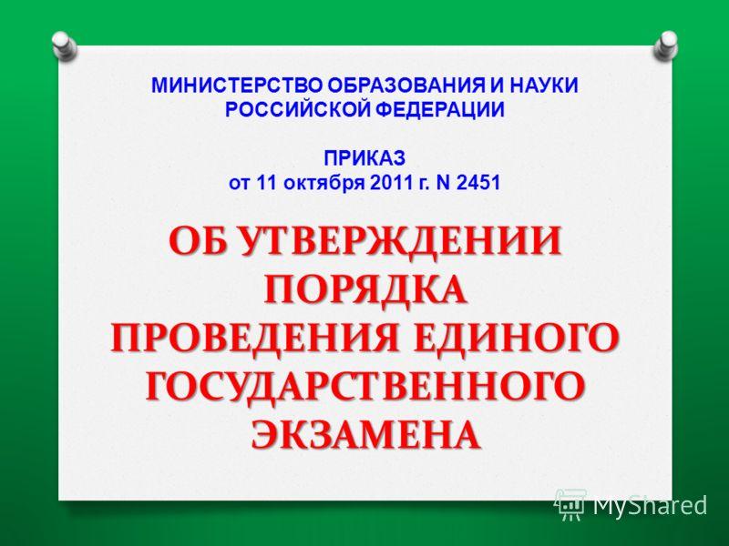ОБ УТВЕРЖДЕНИИ ПОРЯДКА ПРОВЕДЕНИЯ ЕДИНОГО ГОСУДАРСТВЕННОГО ЭКЗАМЕНА МИНИСТЕРСТВО ОБРАЗОВАНИЯ И НАУКИ РОССИЙСКОЙ ФЕДЕРАЦИИ ПРИКАЗ от 11 октября 2011 г. N 2451 ОБ УТВЕРЖДЕНИИ ПОРЯДКА ПРОВЕДЕНИЯ ЕДИНОГО ГОСУДАРСТВЕННОГО ЭКЗАМЕНА