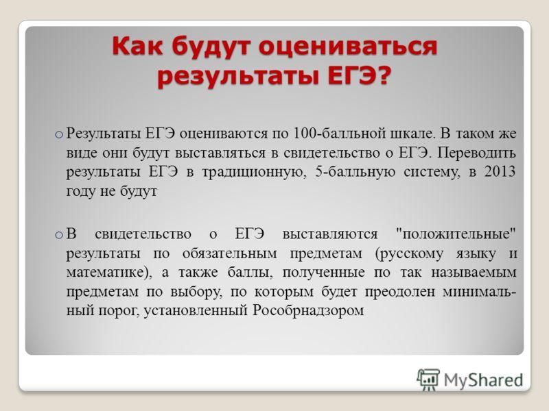 Как будут оцениваться результаты ЕГЭ? o Результаты ЕГЭ оцениваются по 100-балльной шкале. В таком же виде они будут выставляться в свидетельство о ЕГЭ. Переводить результаты ЕГЭ в традиционную, 5-балльную систему, в 2013 году не будут o В свидетельст