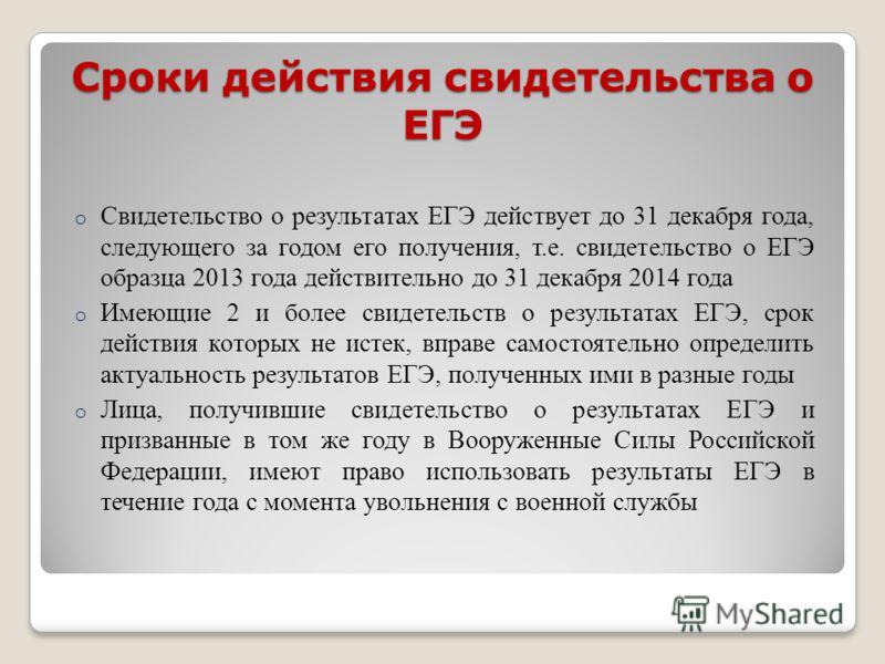Сроки действия свидетельства о ЕГЭ o Свидетельство о результатах ЕГЭ действует до 31 декабря года, следующего за годом его получения, т.е. свидетельство о ЕГЭ образца 2013 года действительно до 31 декабря 2014 года o Имеющие 2 и более свидетельств о