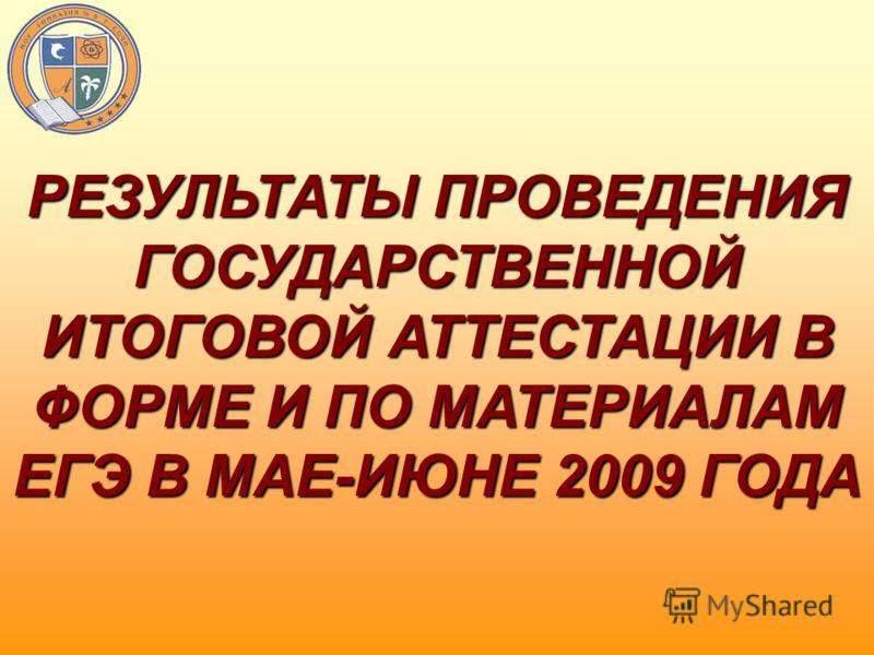 РЕЗУЛЬТАТЫ ПРОВЕДЕНИЯ ГОСУДАРСТВЕННОЙ ИТОГОВОЙ АТТЕСТАЦИИ В ФОРМЕ И ПО МАТЕРИАЛАМ ЕГЭ В МАЕ-ИЮНЕ 2009 ГОДА