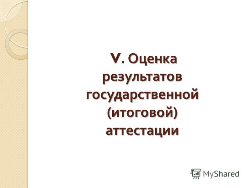 V. Оценка результатов государственной ( итоговой ) аттестации V. Оценка результатов государственной ( итоговой ) аттестации