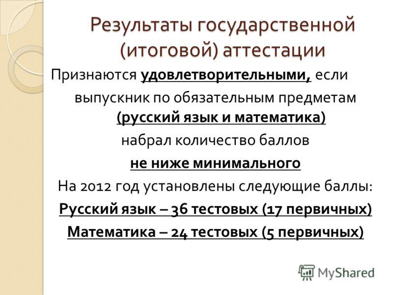 Результаты государственной ( итоговой ) аттестации Признаются удовлетворительными, если выпускник по обязательным предметам ( русский язык и математика ) набрал количество баллов не ниже минимального На 2012 год установлены следующие баллы : Русский