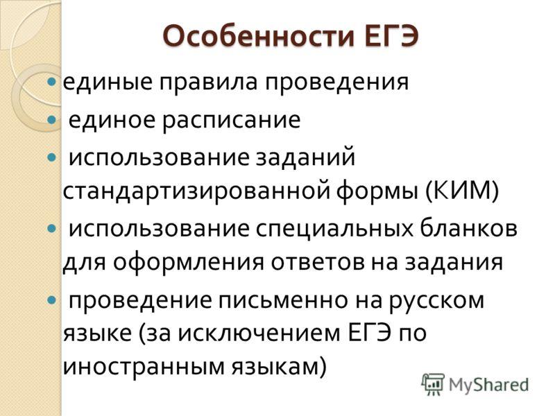 Особенности ЕГЭ единые правила проведения единое расписание использование заданий стандартизированной формы ( КИМ ) использование специальных бланков для оформления ответов на задания проведение письменно на русском языке ( за исключением ЕГЭ по инос