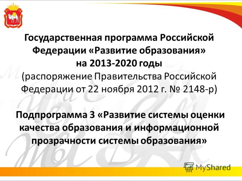 Государственная программа Российской Федерации «Развитие образования» на 2013-2020 годы (распоряжение Правительства Российской Федерации от 22 ноября 2012 г. 2148-р) Подпрограмма 3 «Развитие системы оценки качества образования и информационной прозра