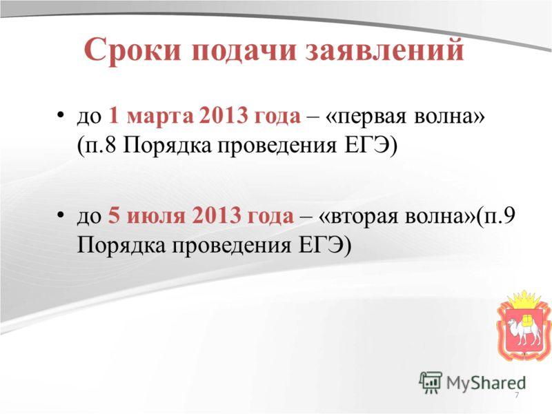 Сроки подачи заявлений до 1 марта 2013 года – «первая волна» (п.8 Порядка проведения ЕГЭ) до 5 июля 2013 года – «вторая волна»(п.9 Порядка проведения ЕГЭ) 7