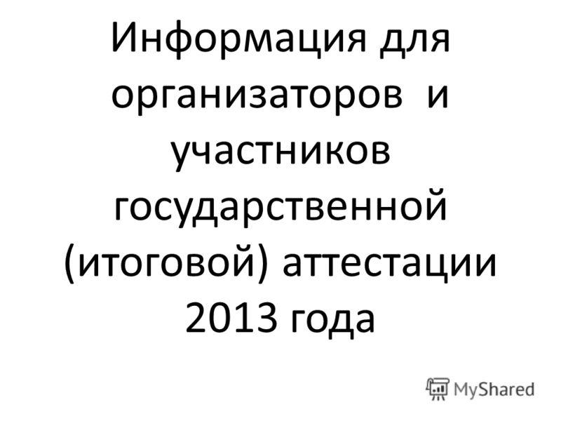 Информация для организаторов и участников государственной (итоговой) аттестации 2013 года