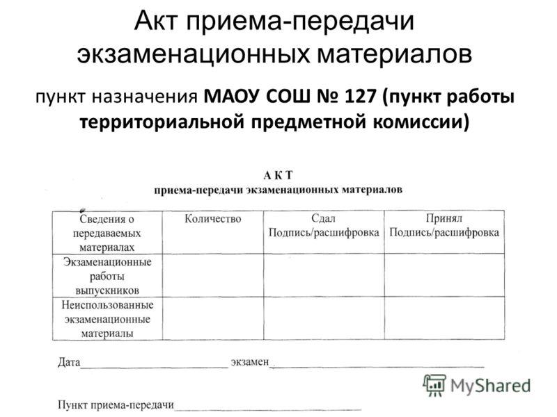 Акт приема-передачи экзаменационных материалов пункт назначения МАОУ СОШ 127 (пункт работы территориальной предметной комиссии)