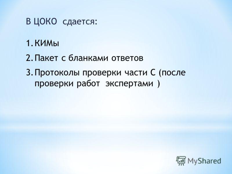 В ЦОКО сдается: 1.КИМы 2.Пакет с бланками ответов 3.Протоколы проверки части С (после проверки работ экспертами )