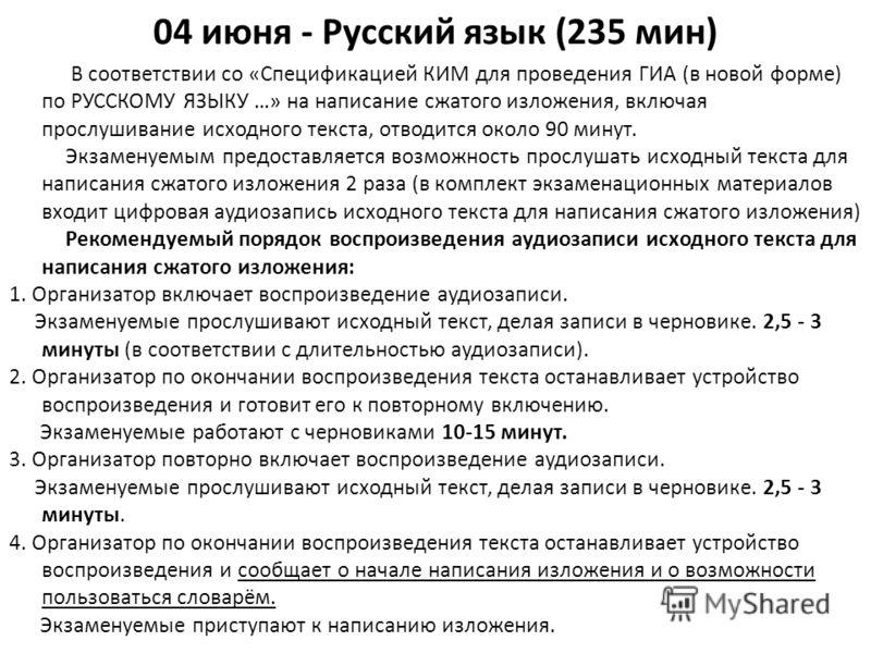 04 июня - Русский язык (235 мин) В соответствии со «Спецификацией КИМ для проведения ГИА (в новой форме) по РУССКОМУ ЯЗЫКУ …» на написание сжатого изложения, включая прослушивание исходного текста, отводится около 90 минут. Экзаменуемым предоставляет