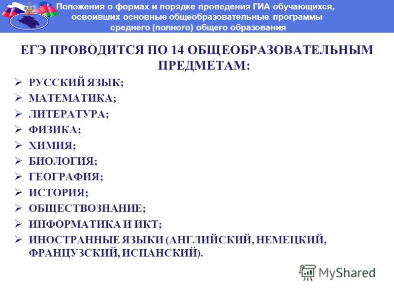 ЕГЭ ПРОВОДИТСЯ ПО 14 ОБЩЕОБРАЗОВАТЕЛЬНЫМ ПРЕДМЕТАМ: РУССКИЙ ЯЗЫК; МАТЕМАТИКА; ЛИТЕРАТУРА; ФИЗИКА; ХИМИЯ; БИОЛОГИЯ; ГЕОГРАФИЯ; ИСТОРИЯ; ОБЩЕСТВОЗНАНИЕ; ИНФОРМАТИКА И ИКТ; ИНОСТРАННЫЕ ЯЗЫКИ (АНГЛИЙСКИЙ, НЕМЕЦКИЙ, ФРАНЦУЗСКИЙ, ИСПАНСКИЙ). Положения о фо