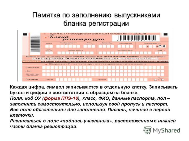 Памятка по заполнению выпускниками бланка регистрации Каждая цифра, символ записывается в отдельную клетку. Записывать буквы и цифры в соответствии с образцом на бланке. Поля: код ОУ (форма ППЭ-16), класс, ФИО, данные паспорта, пол – заполнять самост
