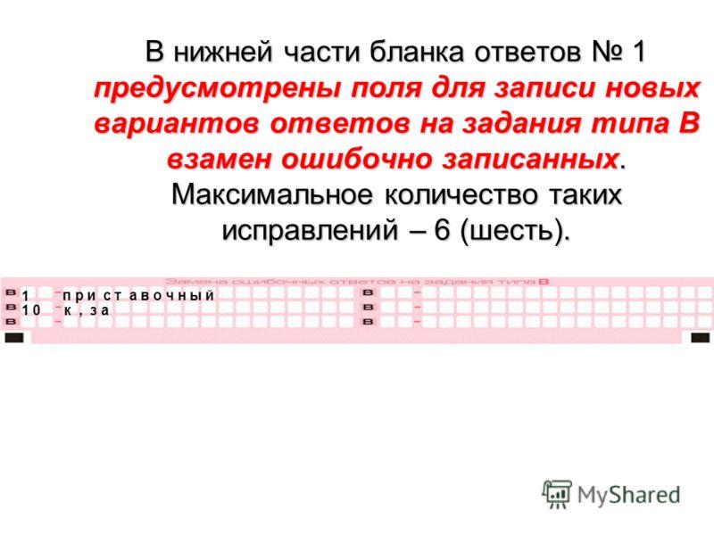 В нижней части бланка ответов 1 предусмотрены поля для записи новых вариантов ответов на задания типа В взамен ошибочно записанных. Максимальное количество таких исправлений – 6 (шесть). 1 п р и с т а в о ч н ы й 1 0 к, з а