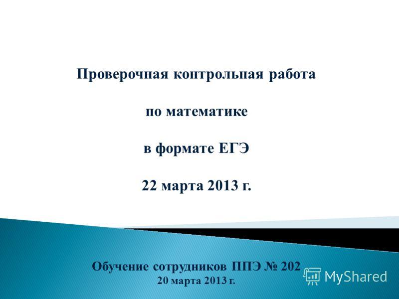 Проверочная контрольная работа по математике в формате ЕГЭ 22 марта 2013 г. Обучение сотрудников ППЭ 202 20 марта 2013 г.