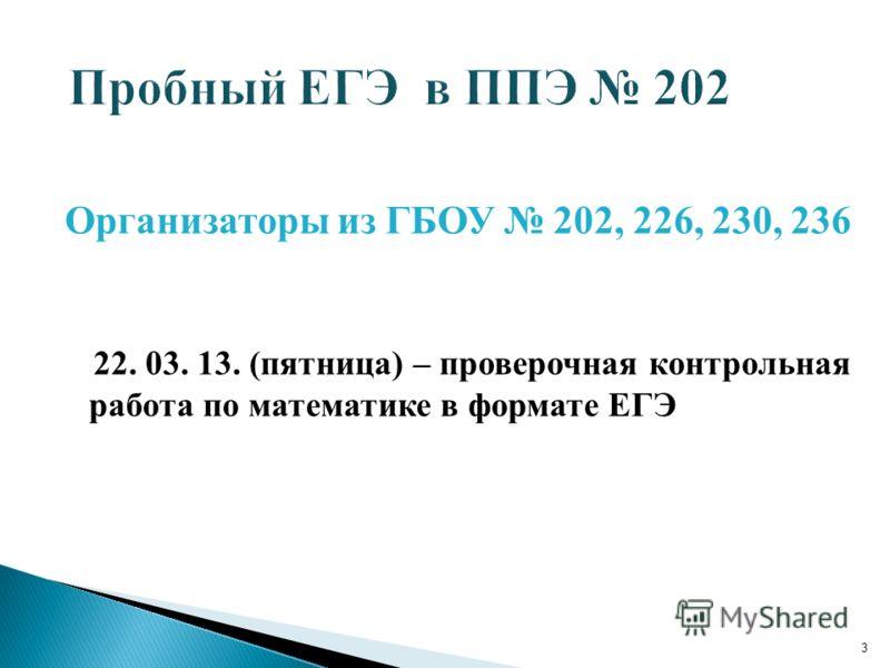 Организаторы из ГБОУ 202, 226, 230, 236 22. 03. 13. (пятница) – проверочная контрольная работа по математике в формате ЕГЭ 3