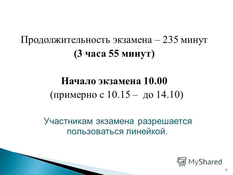 Продолжительность экзамена – 235 минут (3 часа 55 минут) Начало экзамена 10.00 (примерно с 10.15 – до 14.10) Участникам экзамена разрешается пользоваться линейкой. 4