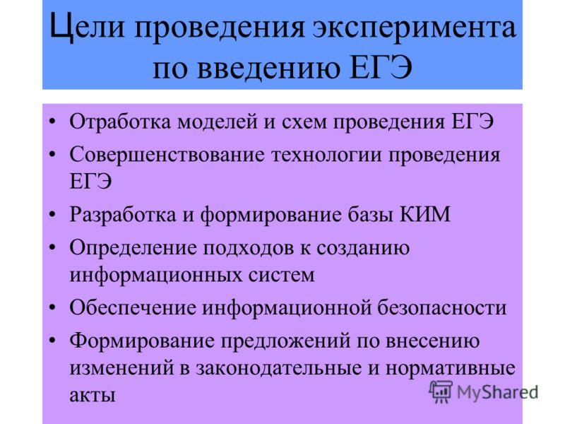 3 Ц ели проведения эксперимента по введению ЕГЭ Отработка моделей и схем проведения ЕГЭ Совершенствование технологии проведения ЕГЭ Разработка и формирование базы КИМ Определение подходов к созданию информационных систем Обеспечение информационной бе