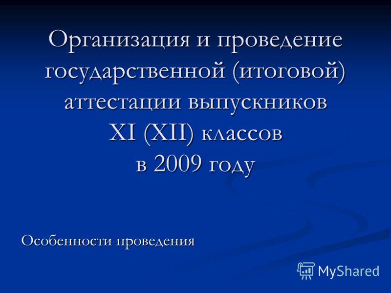 Организация и проведение государственной (итоговой) аттестации выпускников XI (XII) классов в 2009 году Особенности проведения