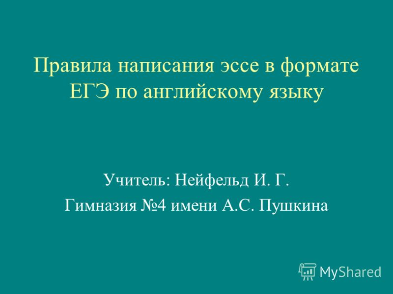 Правила написания эссе в формате ЕГЭ по английскому языку Учитель: Нейфельд И. Г. Гимназия 4 имени А.С. Пушкина