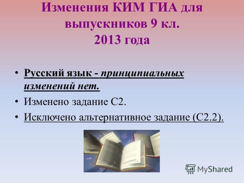 Изменения КИМ ГИА для выпускников 9 кл. 2013 года Русский язык - принципиальных изменений нет. Изменено задание С2. Исключено альтернативное задание (С2.2).
