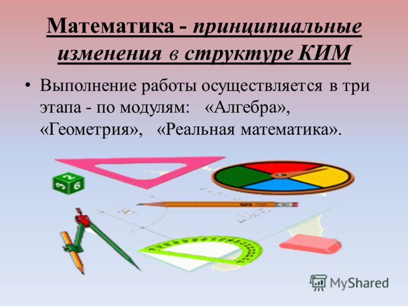 Математика - принципиальные изменения в структуре КИМ Выполнение работы осуществляется в три этапа - по модулям: «Алгебра», «Геометрия», «Реальная математика».
